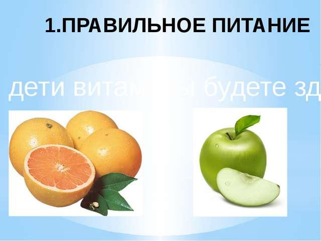 Ешьте дети витамины будете здоровы 1.ПРАВИЛЬНОЕ ПИТАНИЕ