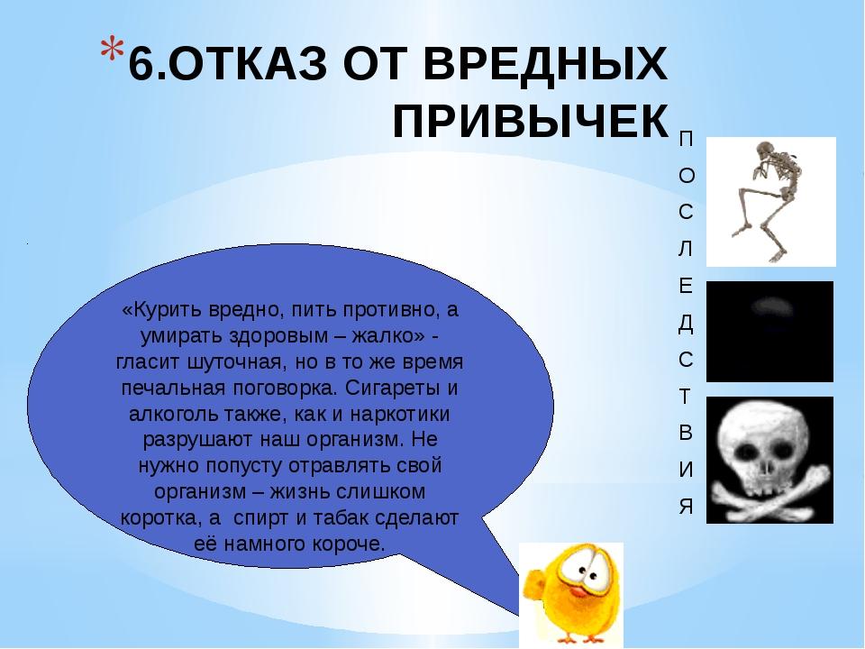 6.ОТКАЗ ОТ ВРЕДНЫХ ПРИВЫЧЕК «Курить вредно, пить противно, а умирать здоровым...