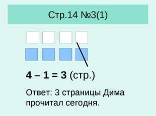 Стр.14 №3(1) 4 – 1 = 3 (стр.) Ответ: 3 страницы Дима прочитал сегодня.