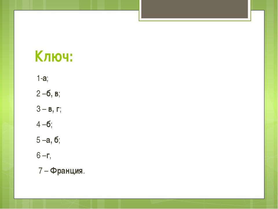 Ключ: 1-а; 2 –б, в; 3 –в, г; 4 –б; 5 –а, б; 6 –г, 7 –Франция.