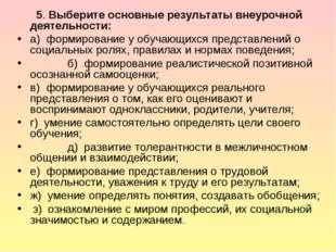 5. Выберите основные результаты внеурочной деятельности: а) формирование у о