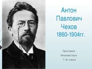Антон Павлович Чехов 1860-1904гг. Приготовила Мочалова Ольга 7 «Б» класса