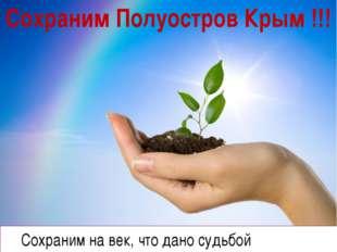 Сохраним на век, что дано судьбой Сохраним Полуостров Крым !!!