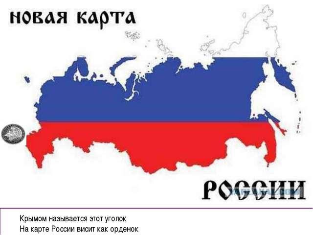 Крымом называется этот уголок На карте России висит как орденок