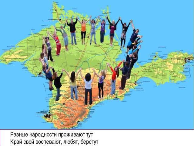 Разные народности проживают тут Край свой воспевают, любят, берегут
