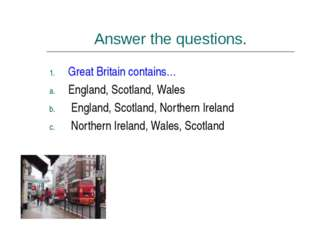 Answer the questions. Great Britain contains… England, Scotland, Wales Englan