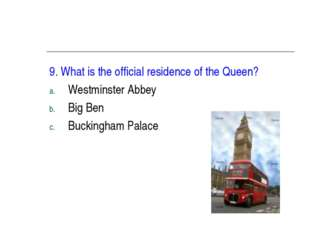 9. What is the official residence of the Queen? Westminster Abbey Big Ben Buc