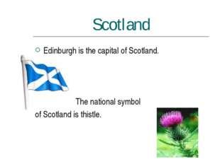 Scotland Edinburgh is the capital of Scotland. The national symbol of Scotlan