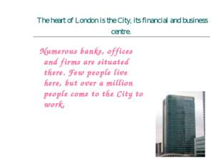 The heart of London is the City, its financial and business centre. Numerous