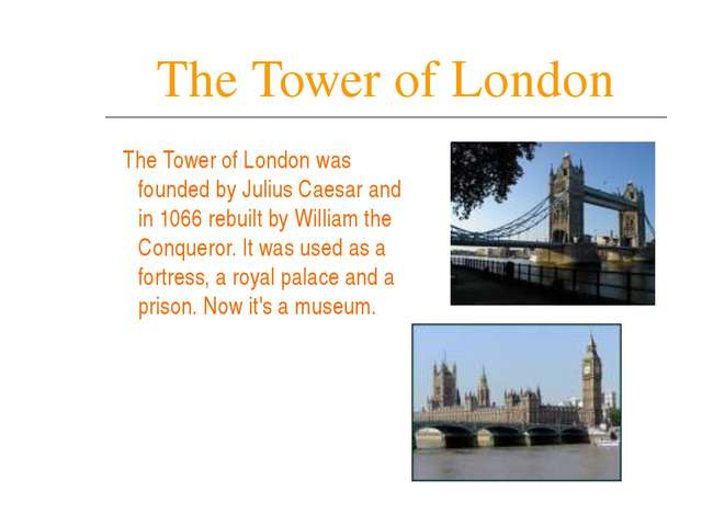 The Tower of London The Tower of London was founded by Julius Caesar and in 1...