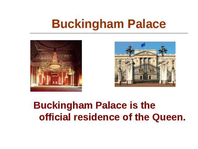 Buckingham Palace Buckingham Palace is the official residence of the Queen.