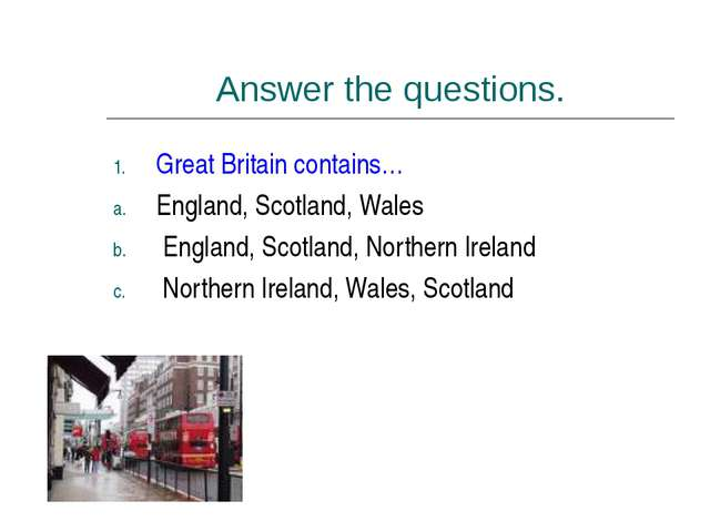 Answer the questions. Great Britain contains… England, Scotland, Wales Englan...