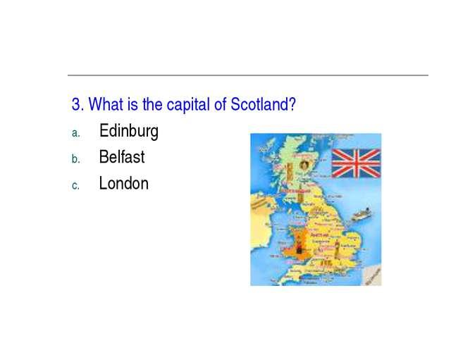 3. What is the capital of Scotland? Edinburg Belfast London