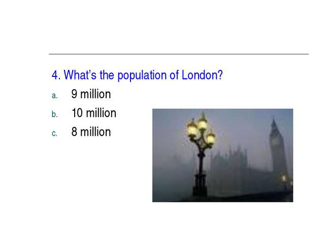 4. What's the population of London? 9 million 10 million 8 million