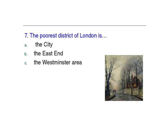 7. The poorest district of London is… the City the East End the Westminster a...