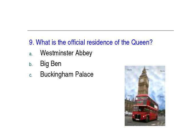 9. What is the official residence of the Queen? Westminster Abbey Big Ben Buc...