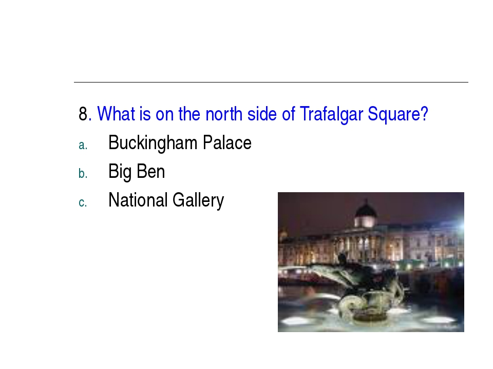 8. What is on the north side of Trafalgar Square? Buckingham Palace Big Ben N...