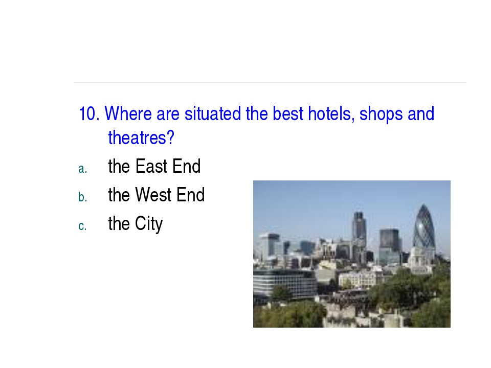10. Where are situated the best hotels, shops and theatres? the East End the...