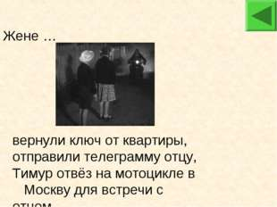 Жене … вернули ключ от квартиры, отправили телеграмму отцу, Тимур отвёз на м