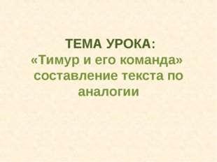 ТЕМА УРОКА: «Тимур и его команда» составление текста по аналогии