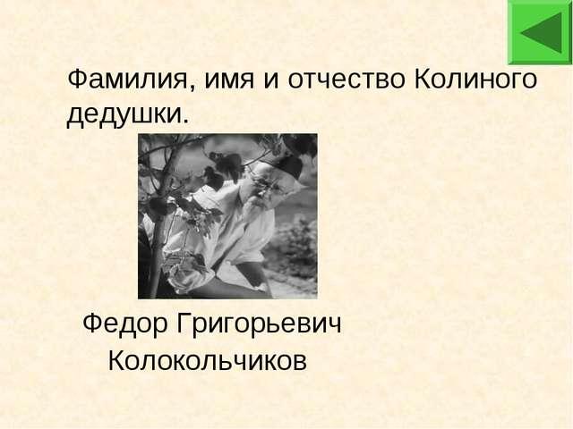 Федор Григорьевич Колокольчиков Фамилия, имя и отчество Колиного дедушки.