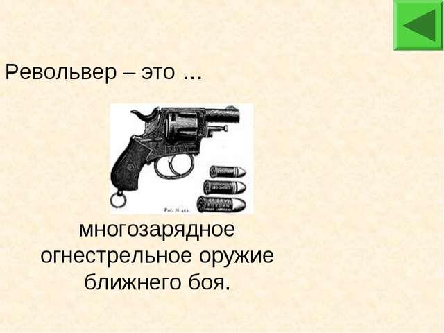 многозарядное огнестрельное оружие ближнего боя. Револьвер – это …