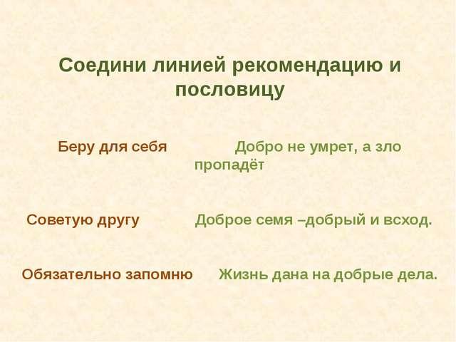 Соедини линией рекомендацию и пословицу Беру для себя Добро не умрет, а зло...