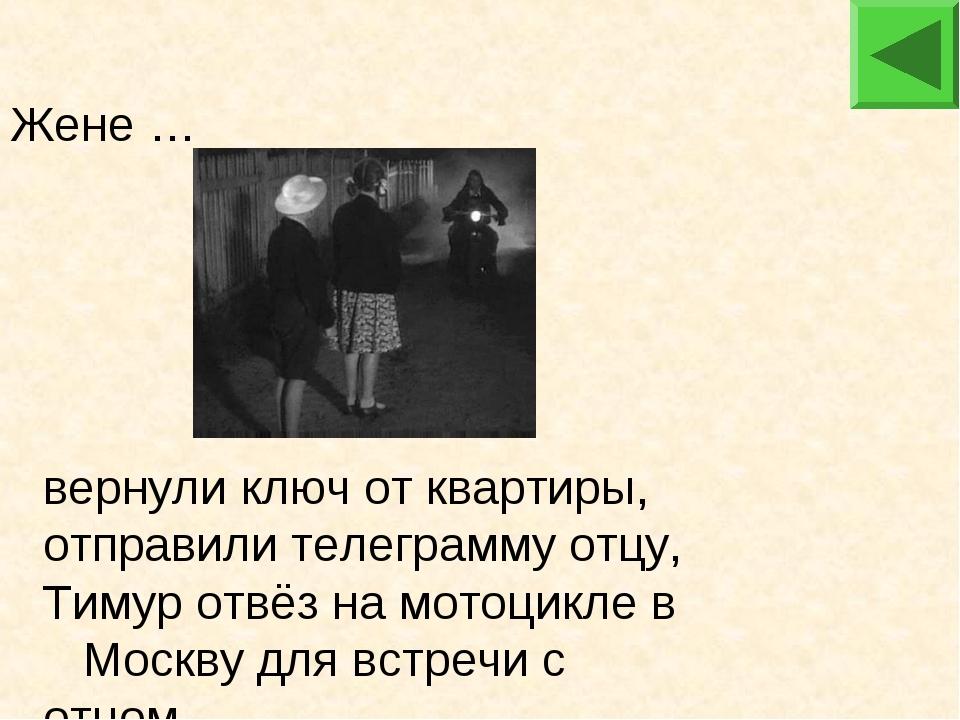 Жене … вернули ключ от квартиры, отправили телеграмму отцу, Тимур отвёз на м...