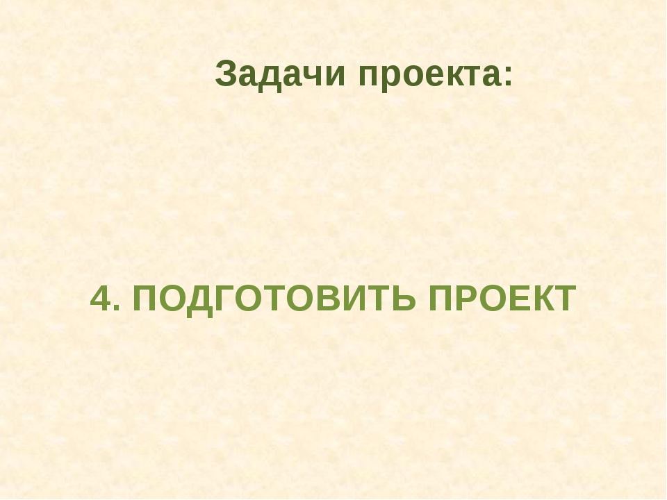 4. ПОДГОТОВИТЬ ПРОЕКТ Задачи проекта: