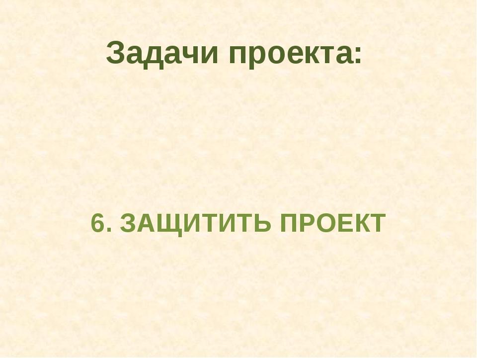 6. ЗАЩИТИТЬ ПРОЕКТ Задачи проекта:
