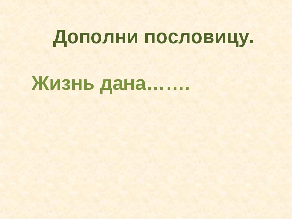 Дополни пословицу. Жизнь дана…….