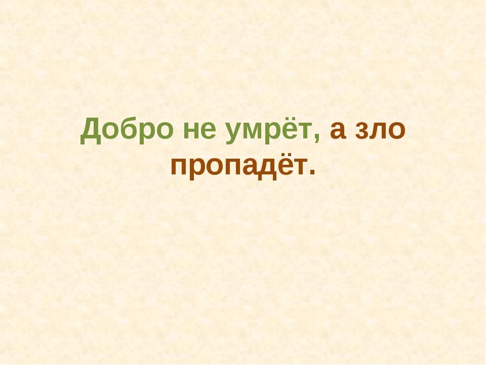 Добро не умрёт, а зло пропадёт.