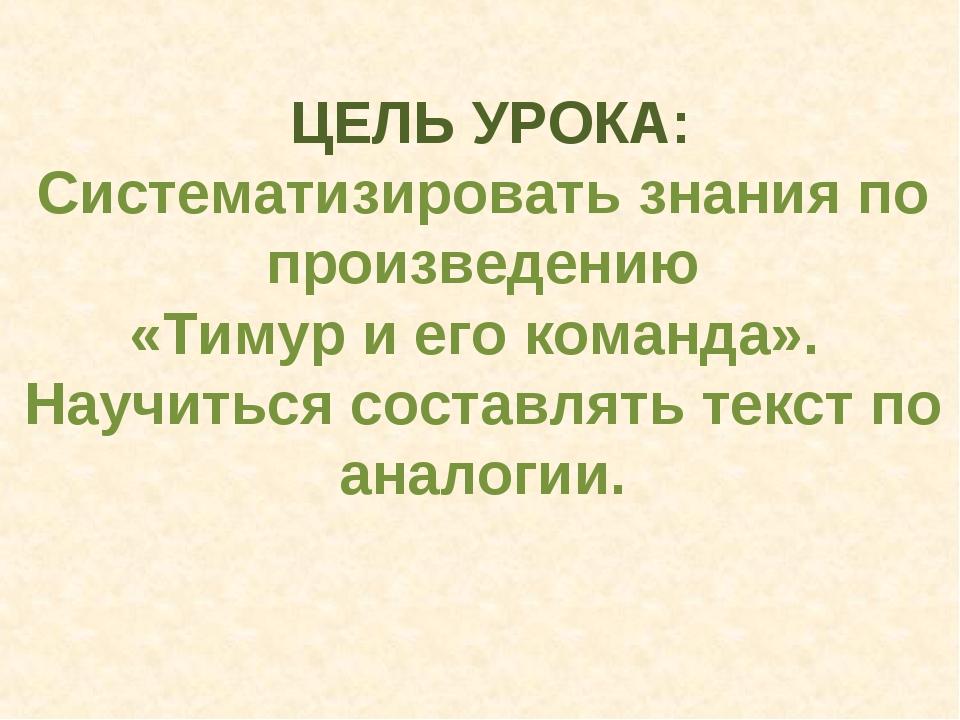 ЦЕЛЬ УРОКА: Систематизировать знания по произведению «Тимур и его команда»....