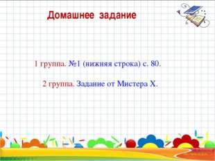 Домашнее задание 1 группа. №1 (нижняя строка) с. 80. 2 группа. Задание от Мис