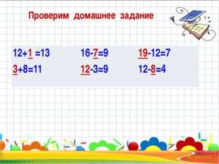Проверим домашнее задание 12+1=13 3+8=11 16-7=9 12-3=9 19-12=7 12-8=4