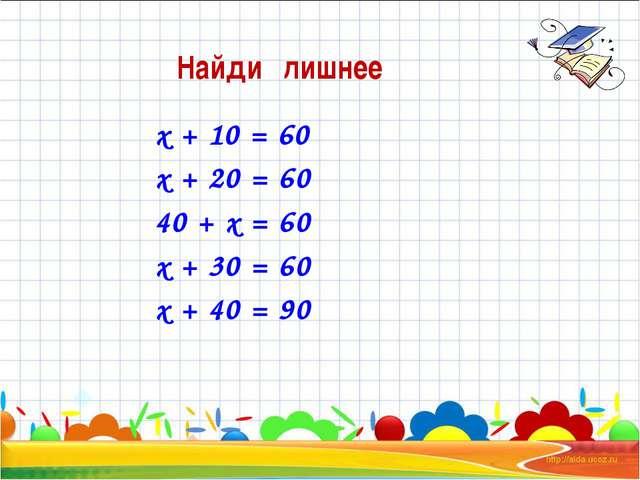 х + 10 = 60 х + 20 = 60 40 + х = 60 х + 30 = 60 х + 40 = 90  Найди лишнее