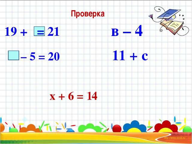 – 5 = 20 х + 6 = 14 19 + = 21 в – 4 11 + с Проверка