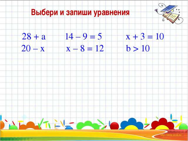Выбери и запиши уравнения 28 + а 20 – х 14 – 9 = 5 х – 8 = 12 х + 3 = 10 b > 10