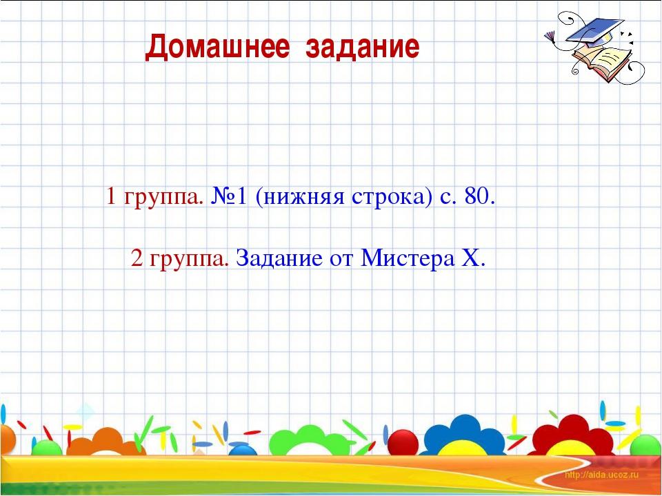 Домашнее задание 1 группа. №1 (нижняя строка) с. 80. 2 группа. Задание от Мис...