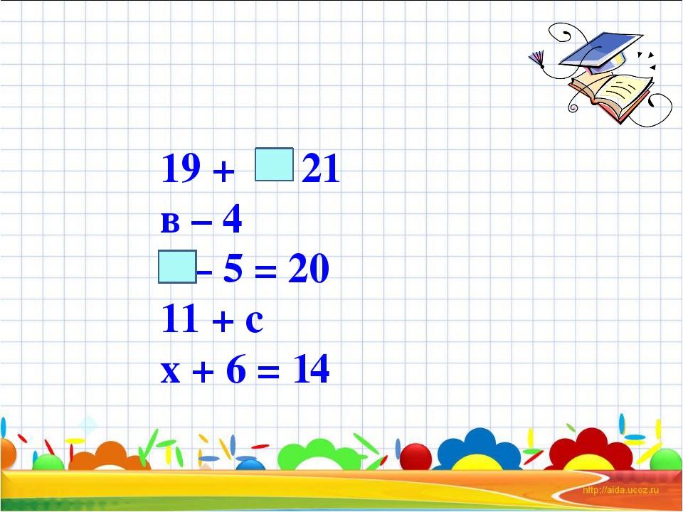 19 + = 21 в – 4 – 5 = 20 11 + с х + 6 = 14