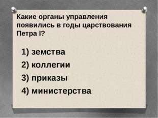 Какие органы управления появились в годы царствования Петра I? 1) земства 2)