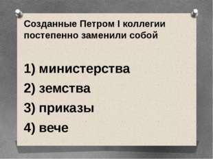Созданные Петром I коллегии постепенно заменили собой  1) министерства 2) зе