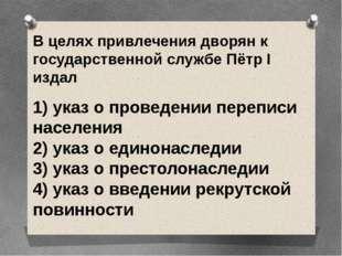 В целях привлечения дворян к государственной службе Пётр I издал 1) указ о п