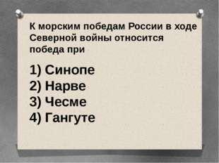 К морским победам России в ходе Северной войны относится победа при 1) Синоп