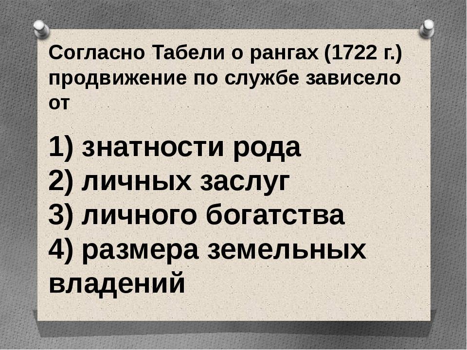 Согласно Табели о рангах (1722 г.) продвижение по службе зависело от  1) зн...