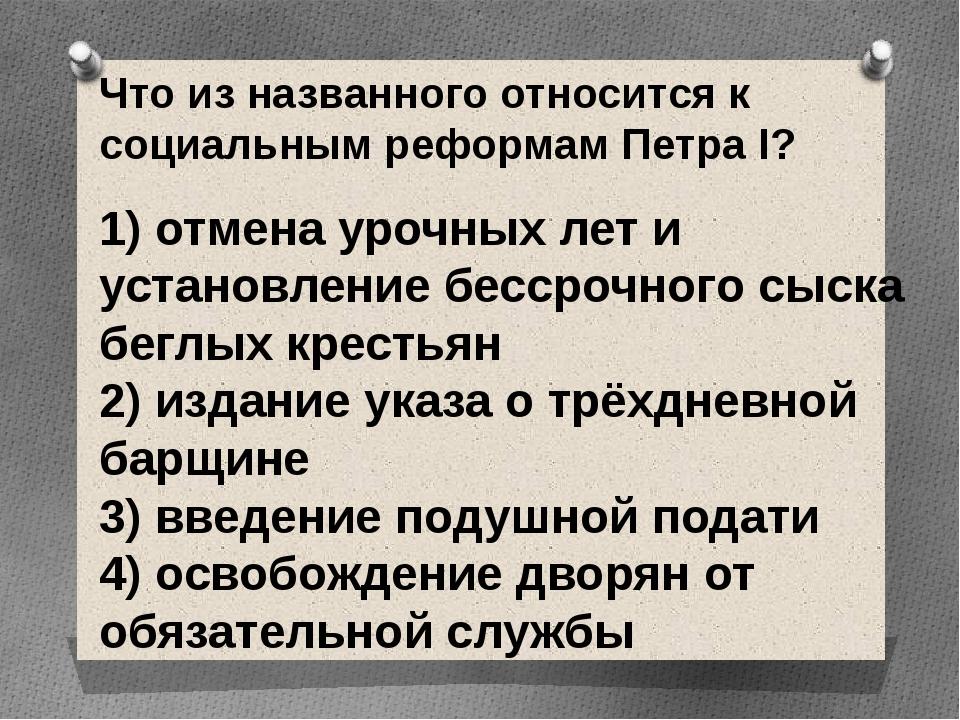 Что из названного относится к социальным реформам Петра I?  1) отмена урочн...