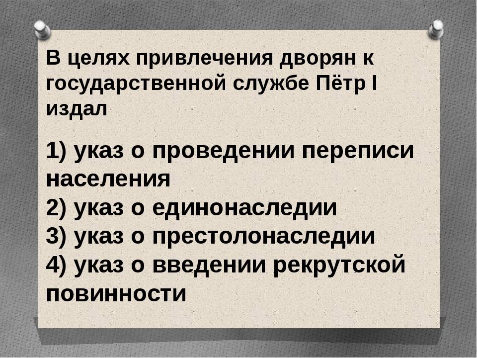 В целях привлечения дворян к государственной службе Пётр I издал 1) указ о п...