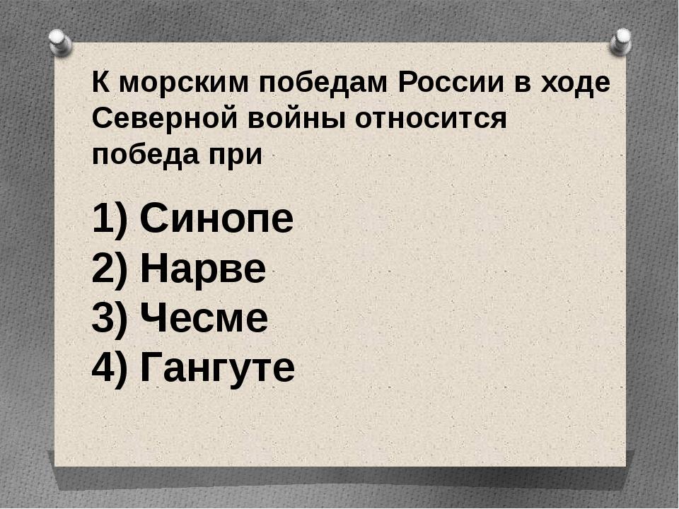 К морским победам России в ходе Северной войны относится победа при 1) Синоп...
