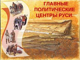 ГЛАВНЫЕ ПОЛИТИЧЕСКИЕ ЦЕНТРЫ РУСИ.