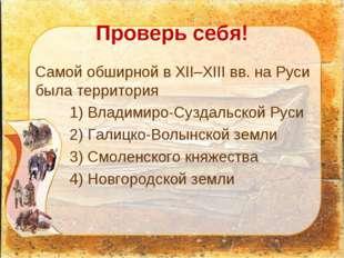 Проверь себя! Самой обширной в XII–XIII вв. на Руси была территория 1) Влади